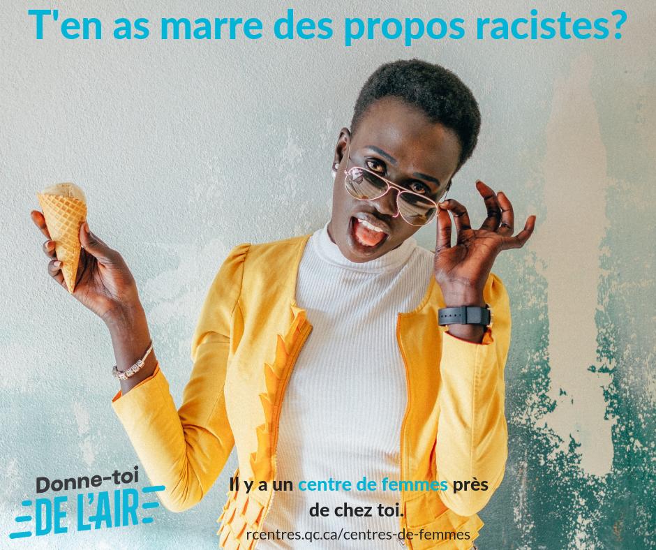 T'en as marre des propos racistes? – Les centres de femmes luttent contre l'idée qu'il y des races au sein de l'humanité, donc nécessairement contre l'idée d'une hiérarchie entre-elles. On reconnaît et dénonce la discrimination vécue par les femmes racisées au Québec. Les propos et les comportements racistes ne sont pas tolérés dans les centres de femmes.